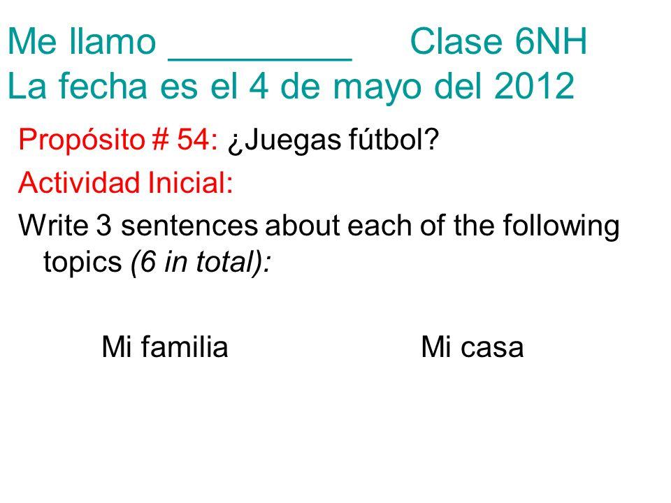 Me llamo _________Clase 6NH La fecha es el 4 de mayo del 2012 Propósito # 54: ¿Juegas fútbol? Actividad Inicial: Write 3 sentences about each of the f