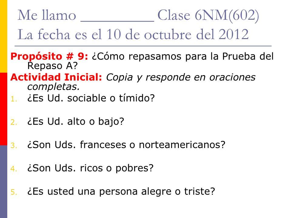 Me llamo _________ Clase 6NM(602) La fecha es el 10 de octubre del 2012 Propósito # 9: ¿Cómo repasamos para la Prueba del Repaso A.