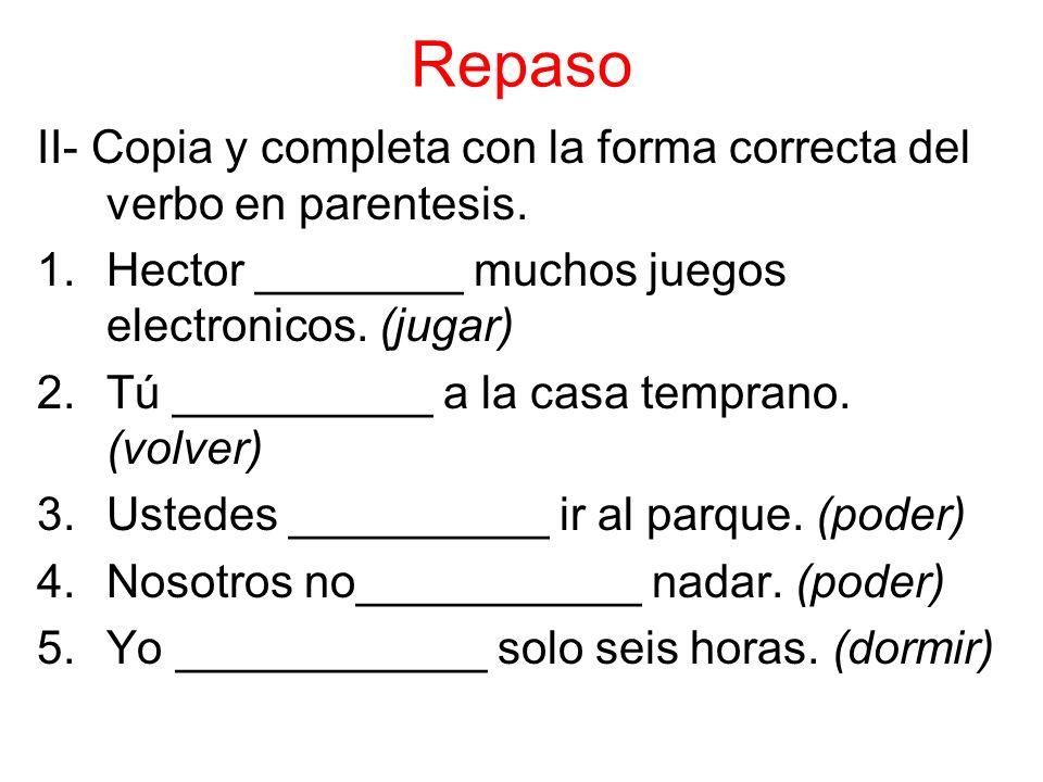 Repaso II- Copia y completa con la forma correcta del verbo en parentesis.