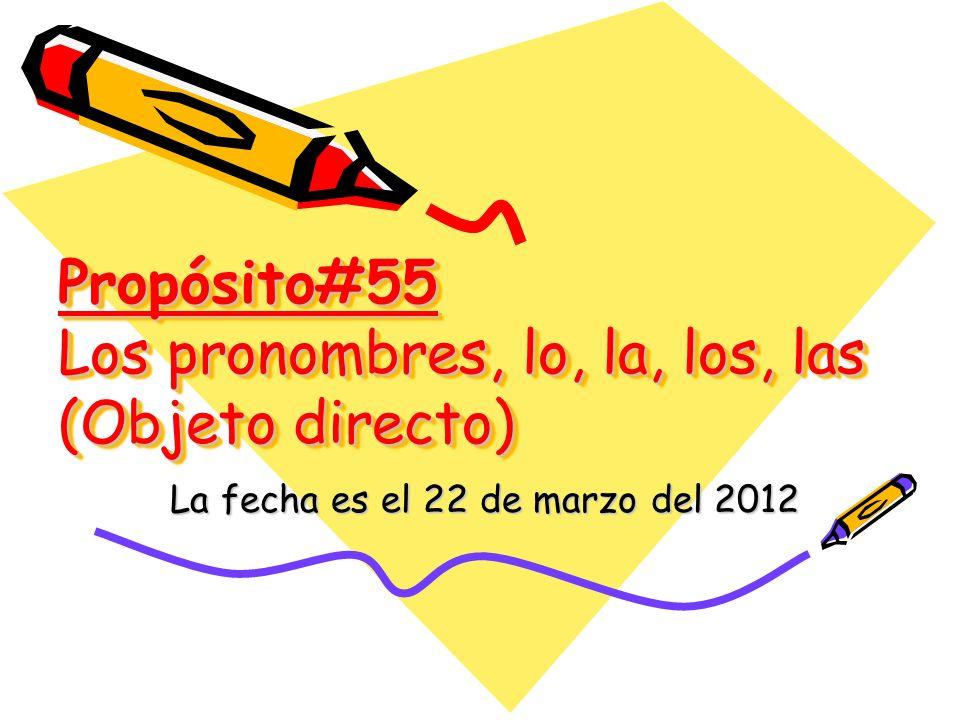 Propósito#55 Los pronombres, lo, la, los, las (Objeto directo) La fecha es el 22 de marzo del 2012
