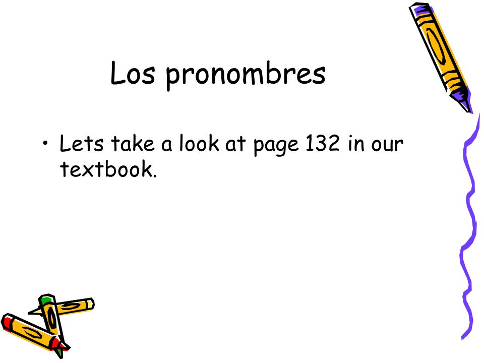 Los pronombres Lets take a look at page 132 in our textbook.