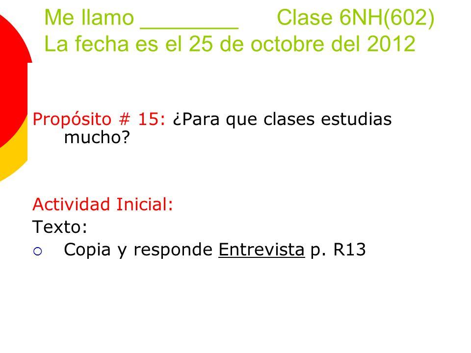 Me llamo ________ Clase 6NH(602) La fecha es el 25 de octobre del 2012 Propósito # 15: ¿Para que clases estudias mucho.