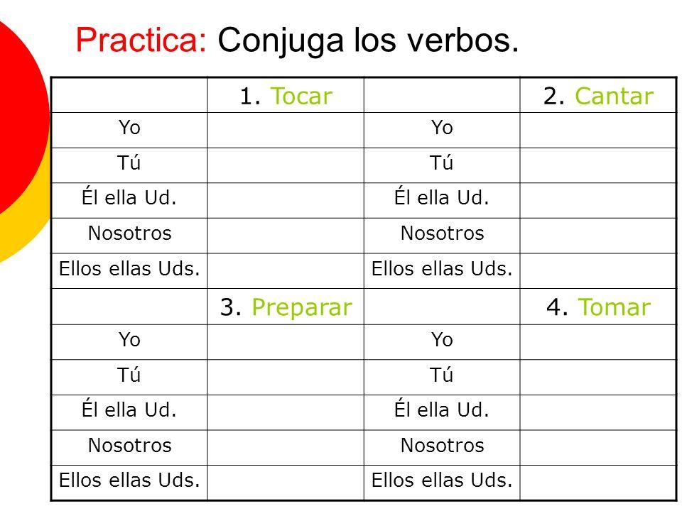 Practica: Conjuga los verbos. 1. Tocar2. Cantar Yo Tú Él ella Ud. Nosotros Ellos ellas Uds. 3. Preparar4. Tomar Yo Tú Él ella Ud. Nosotros Ellos ellas
