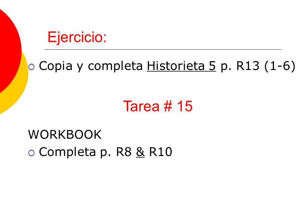 Ejercicio: Copia y completa Historieta 5 p. R13 (1-6) WORKBOOK Completa p. R8 & R10 Tarea # 15