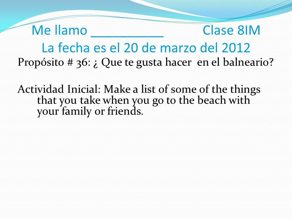 Me llamo __________ Clase 8IM La fecha es el 20 de marzo del 2012 Propósito # 36: ¿ Que te gusta hacer en el balneario.