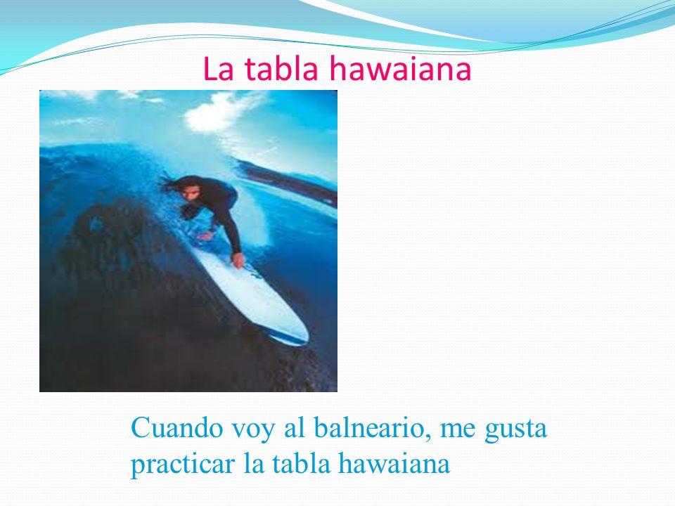 La tabla hawaiana Cuando voy al balneario, me gusta practicar la tabla hawaiana