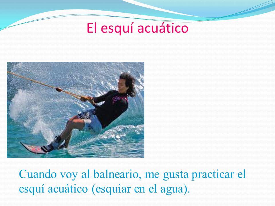 El esquí acuático Cuando voy al balneario, me gusta practicar el esquí acuático (esquiar en el agua).