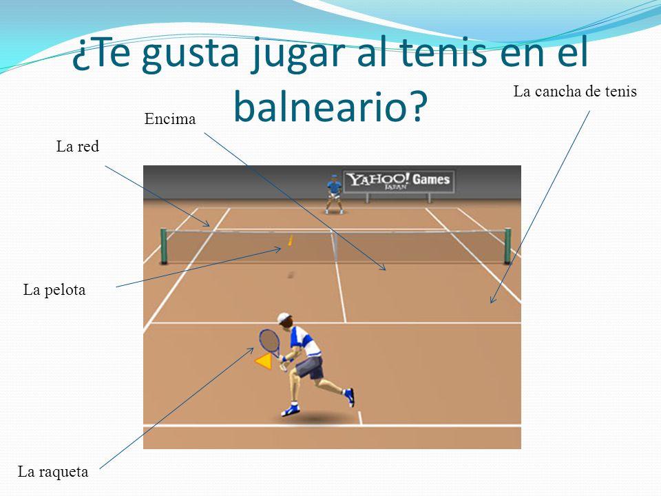 ¿Te gusta jugar al tenis en el balneario? La cancha de tenis La raqueta La pelota La red Encima