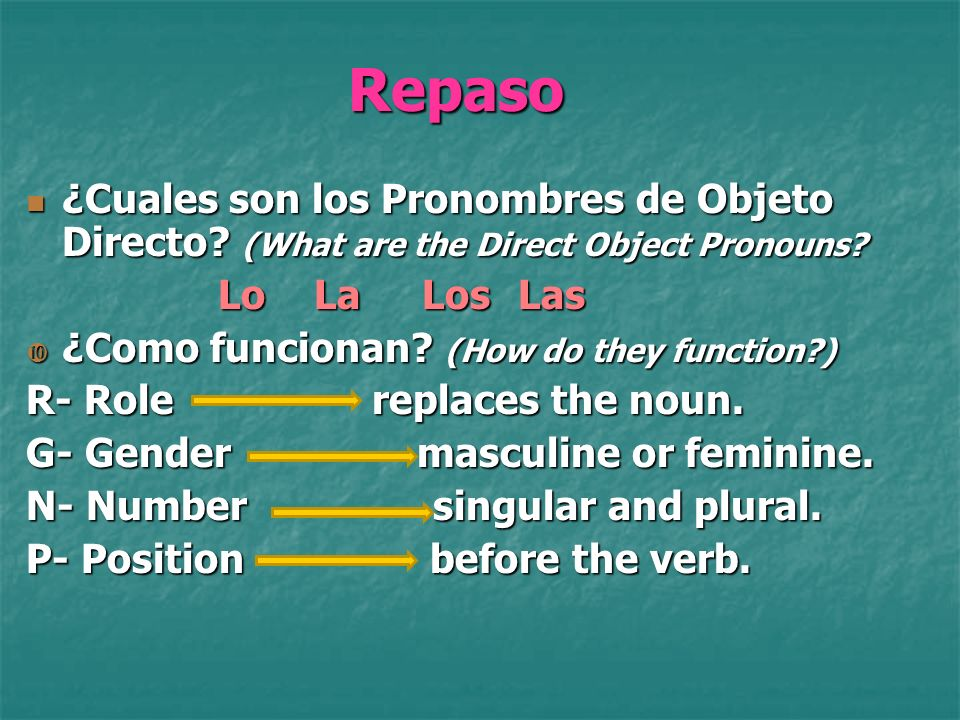 Repaso ¿Cuales son los Pronombres de Objeto Directo? (What are the Direct Object Pronouns? LoLa Los Las ¿Como funcionan? (How do they function?) R- Ro