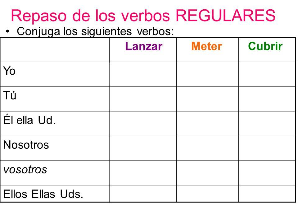 Repaso de los verbos REGULARES Conjuga los siguientes verbos: Lanzar Meter Cubrir Yo Tú Él ella Ud.
