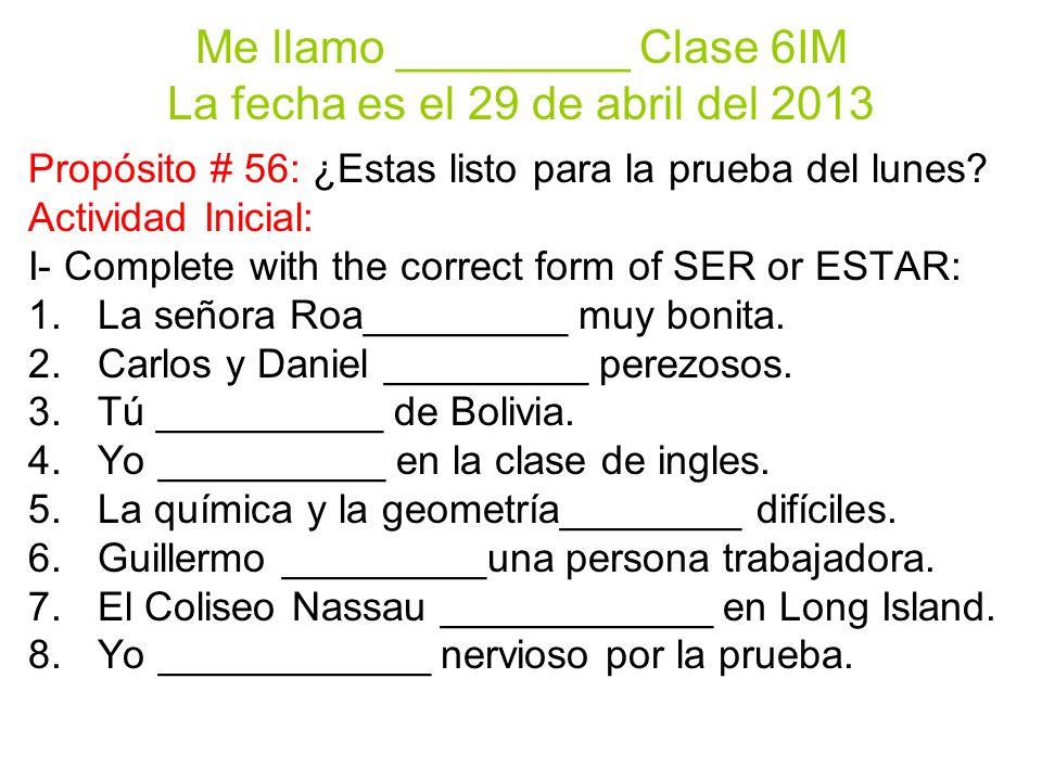 Me llamo _________ Clase 6IM La fecha es el 29 de abril del 2013 Propósito # 56: ¿Estas listo para la prueba del lunes? Actividad Inicial: I- Complete