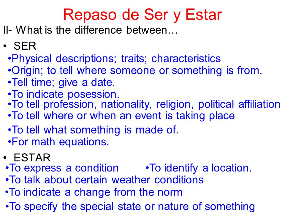 Repaso de Ser y Estar II- What is the difference between… SER ESTAR Physical descriptions; traits; characteristics Origin; to tell where someone or something is from.