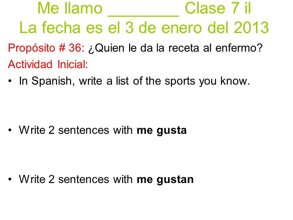 Me llamo ________ Clase 7 il La fecha es el 3 de enero del 2013 Propósito # 36: ¿Quien le da la receta al enfermo.