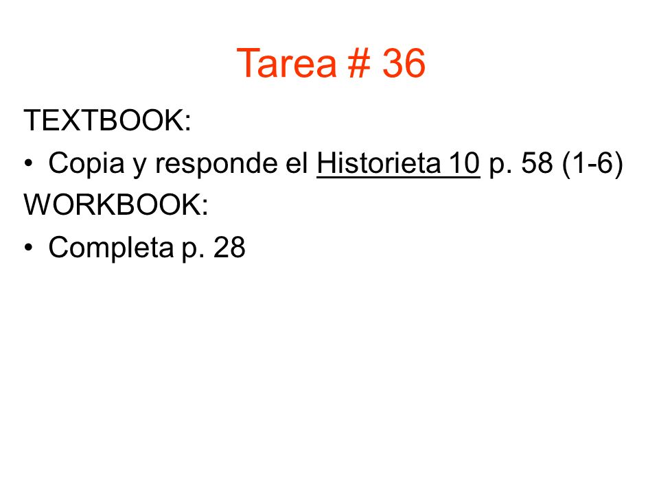 TEXTBOOK: Copia y responde el Historieta 10 p. 58 (1-6) WORKBOOK: Completa p. 28 Tarea # 36