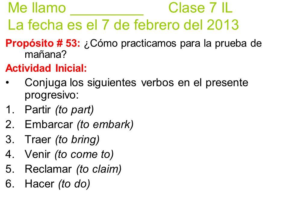Me llamo _________ Clase 7 IL La fecha es el 7 de febrero del 2013 Propósito # 53: ¿Cómo practicamos para la prueba de mañana? Actividad Inicial: Conj
