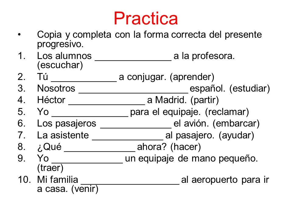Practica Copia y completa con la forma correcta del presente progresivo. 1.Los alumnos ______________ a la profesora. (escuchar) 2.Tú ____________ a c