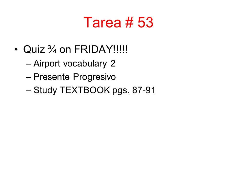 Tarea # 53 Quiz ¾ on FRIDAY!!!!! –Airport vocabulary 2 –Presente Progresivo –Study TEXTBOOK pgs. 87-91
