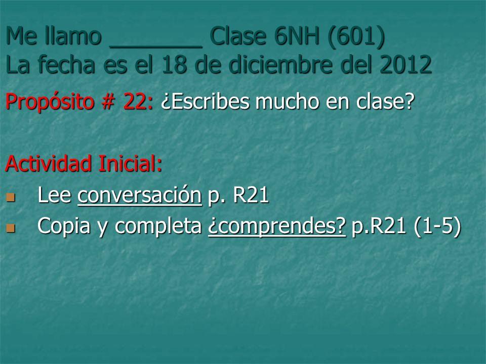 Me llamo _______ Clase 6NH (601) La fecha es el 18 de diciembre del 2012 Propósito # 22: ¿Escribes mucho en clase.