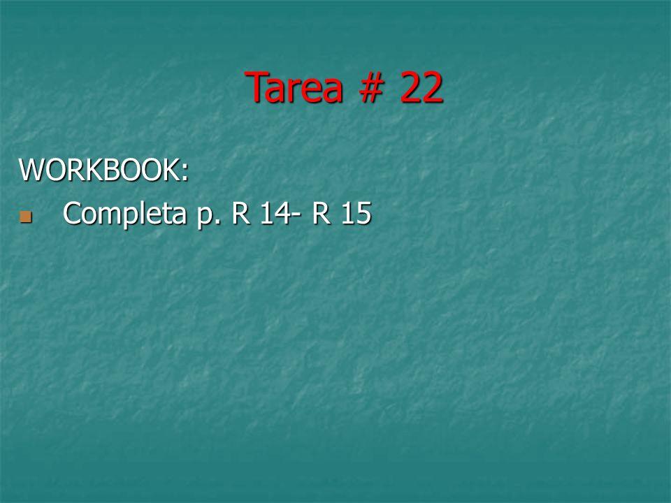 WORKBOOK: Completa p. R 14- R 15 Completa p. R 14- R 15 Tarea # 22