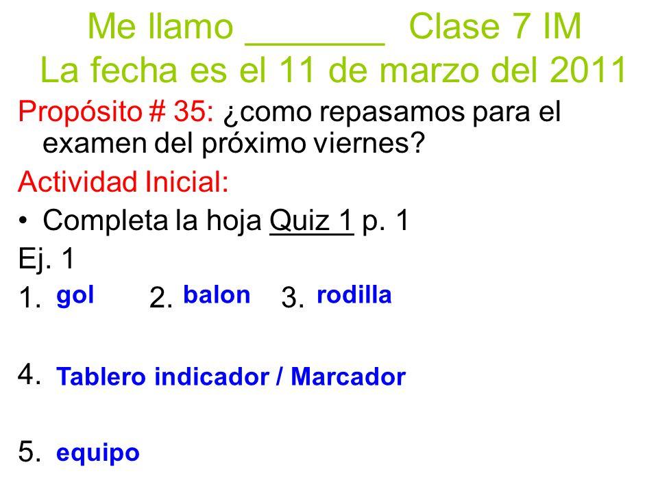 Me llamo _______ Clase 7 IM La fecha es el 11 de marzo del 2011 Propósito # 35: ¿como repasamos para el examen del próximo viernes.