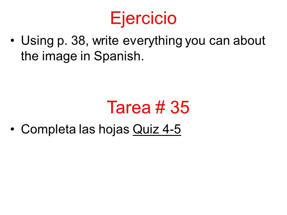 Ejercicio Using p. 38, write everything you can about the image in Spanish. Completa las hojas Quiz 4-5 Tarea # 35