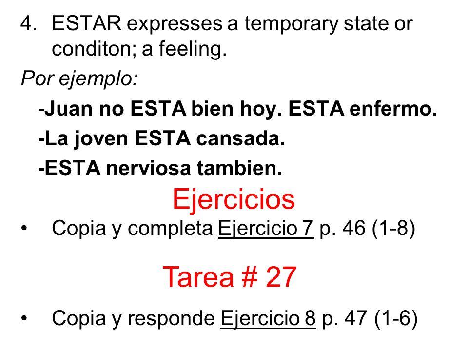 4.ESTAR expresses a temporary state or conditon; a feeling. Por ejemplo: -Juan no ESTA bien hoy. ESTA enfermo. -La joven ESTA cansada. -ESTA nerviosa