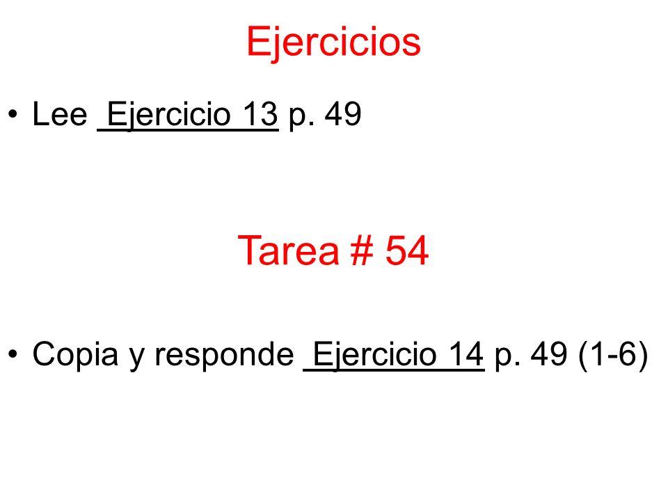 Ejercicios Lee Ejercicio 13 p. 49 Copia y responde Ejercicio 14 p. 49 (1-6) Tarea # 54