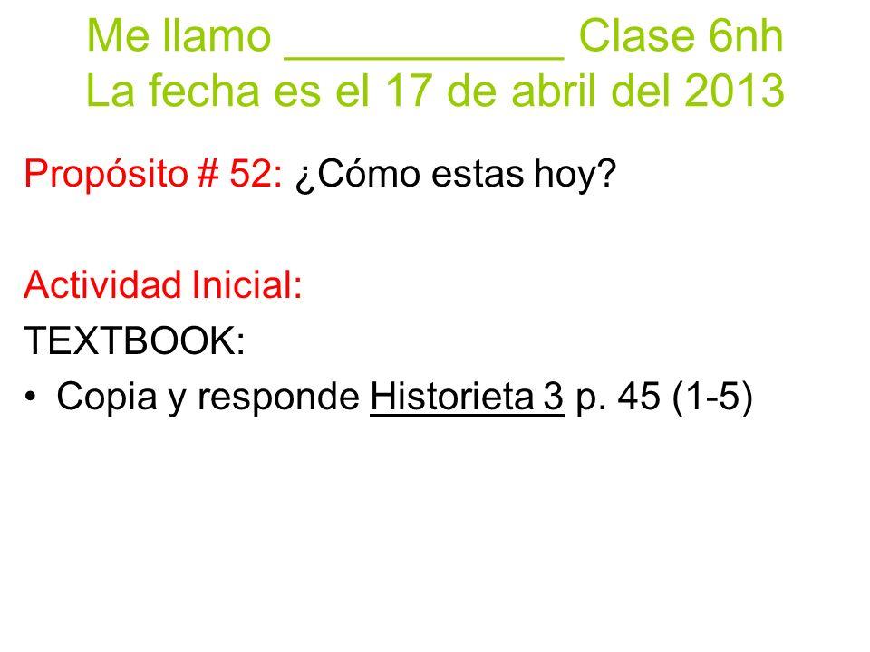 Me llamo ___________ Clase 6nh La fecha es el 17 de abril del 2013 Propósito # 52: ¿Cómo estas hoy? Actividad Inicial: TEXTBOOK: Copia y responde Hist