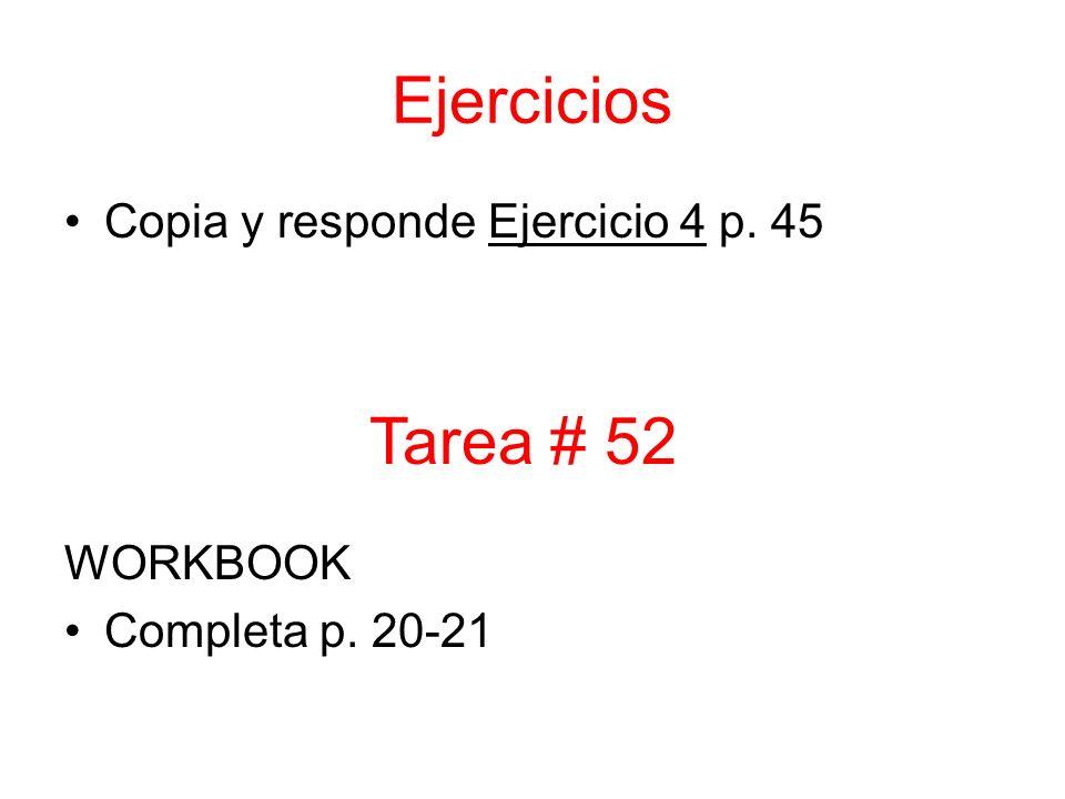 Ejercicios Copia y responde Ejercicio 4 p. 45 WORKBOOK Completa p. 20-21 Tarea # 52