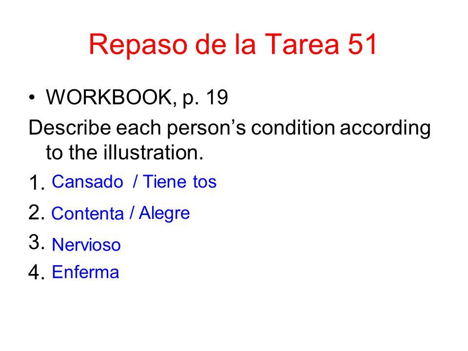 Repaso de la Tarea 51 WORKBOOK, p. 19 Describe each persons condition according to the illustration. 1. 2. 3. 4. Cansado/ Tiene tos Contenta / Alegre