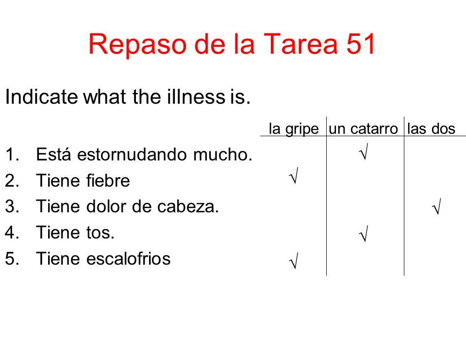 Repaso de la Tarea 51 Indicate what the illness is. la gripe un catarro las dos 1.Está estornudando mucho. 2.Tiene fiebre 3.Tiene dolor de cabeza. 4.T