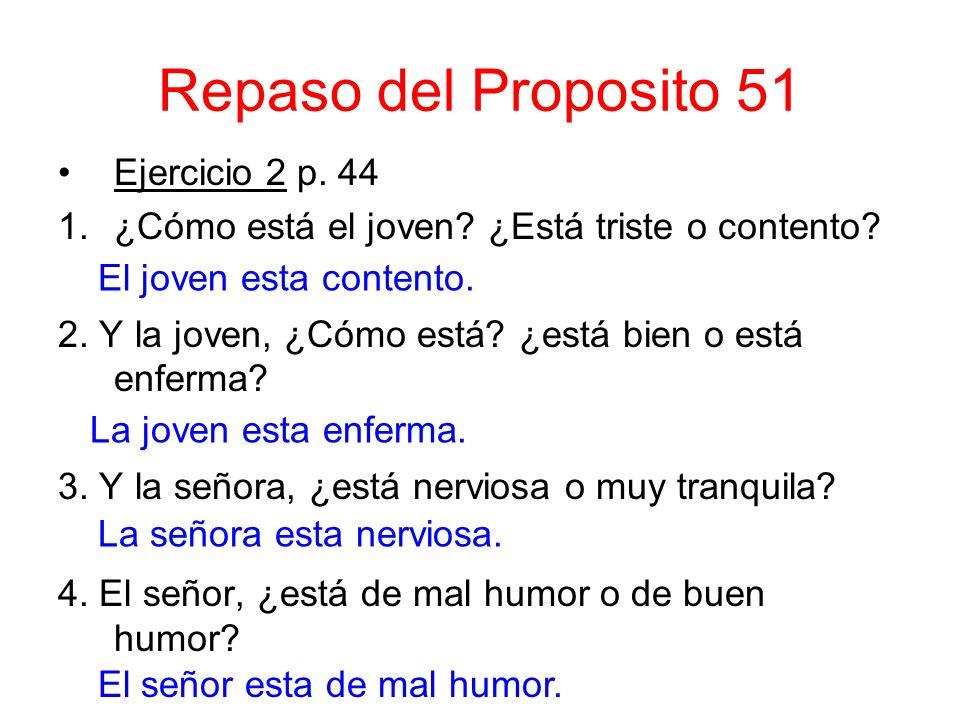 Repaso del Proposito 51 Ejercicio 2 p. 44 1.¿Cómo está el joven? ¿Está triste o contento? 2. Y la joven, ¿Cómo está? ¿está bien o está enferma? 3. Y l