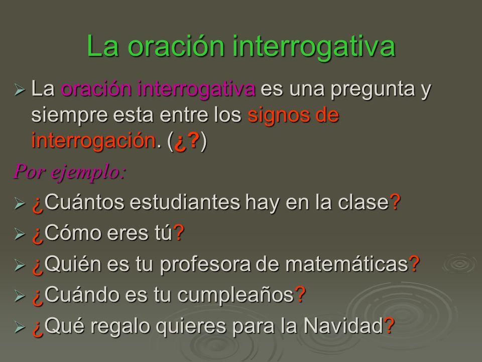 La oración interrogativa La oración interrogativa es una pregunta y siempre esta entre los signos de interrogación. (¿?) La oración interrogativa es u