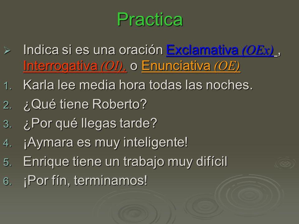 Practica Indica si es una oración Exclamativa (OEx), Interrogativa (OI), o Enunciativa (OE) Indica si es una oración Exclamativa (OEx), Interrogativa