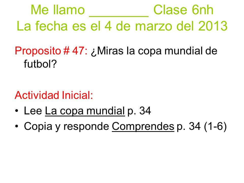 Me llamo ________ Clase 6nh La fecha es el 4 de marzo del 2013 Proposito # 47: ¿Miras la copa mundial de futbol.