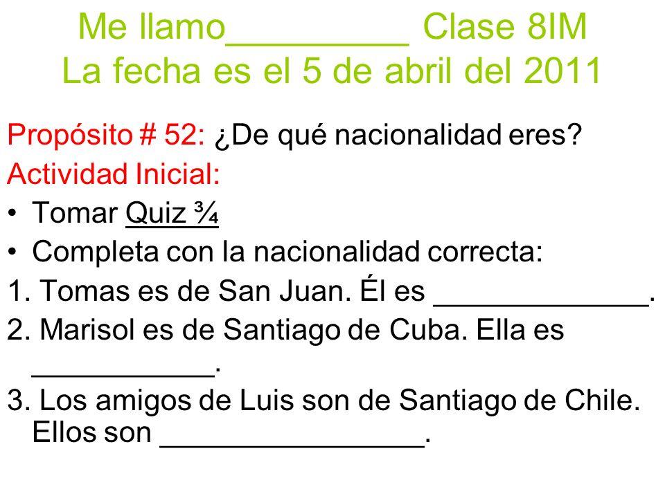 Me llamo_________ Clase 8IM La fecha es el 5 de abril del 2011 Propósito # 52: ¿De qué nacionalidad eres.