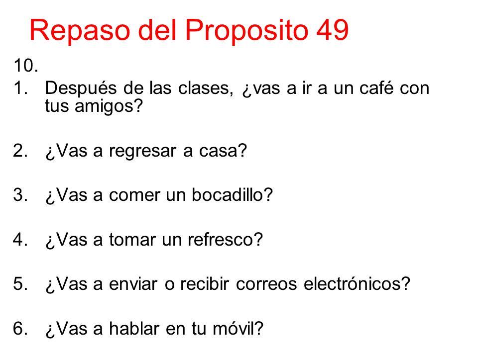 Repaso del Proposito 49 10. 1.Después de las clases, ¿vas a ir a un café con tus amigos? 2.¿Vas a regresar a casa? 3.¿Vas a comer un bocadillo? 4.¿Vas
