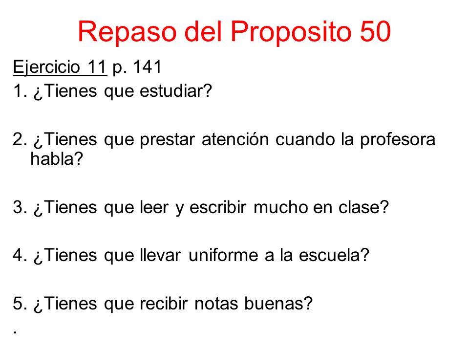Repaso del Proposito 50 Ejercicio 11 p. 141 1. ¿Tienes que estudiar? 2. ¿Tienes que prestar atención cuando la profesora habla? 3. ¿Tienes que leer y