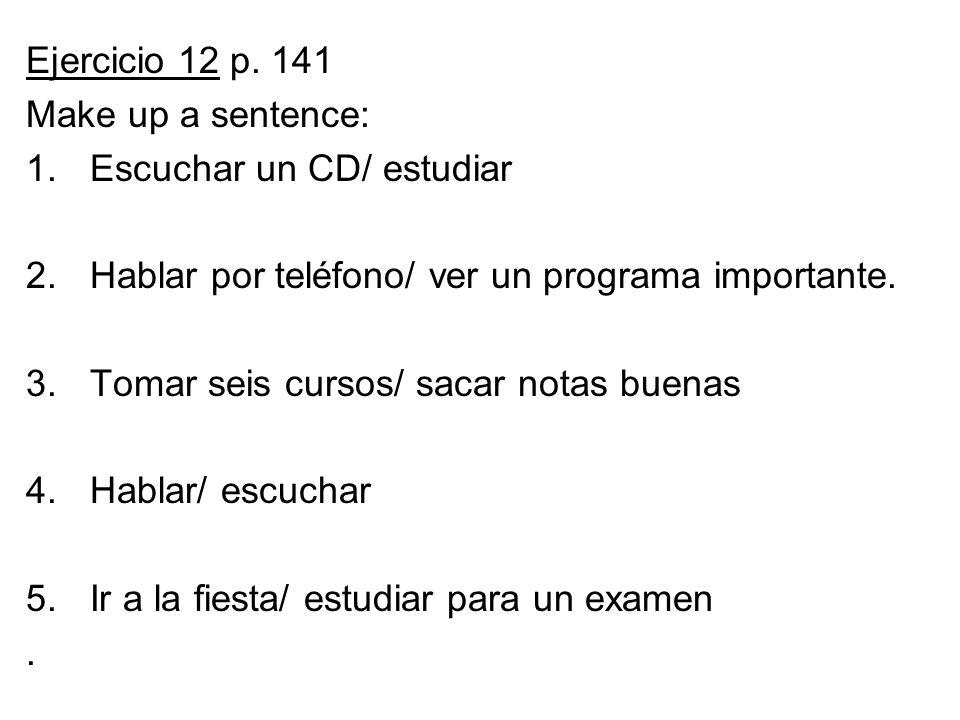 Ejercicio 12 p. 141 Make up a sentence: 1.Escuchar un CD/ estudiar 2.Hablar por teléfono/ ver un programa importante. 3.Tomar seis cursos/ sacar notas