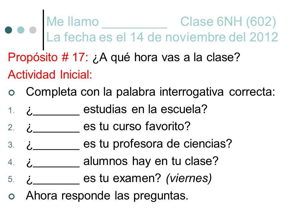 Me llamo _________ Clase 6NH (602) La fecha es el 14 de noviembre del 2012 Propósito # 17: ¿A qué hora vas a la clase? Actividad Inicial: Completa con