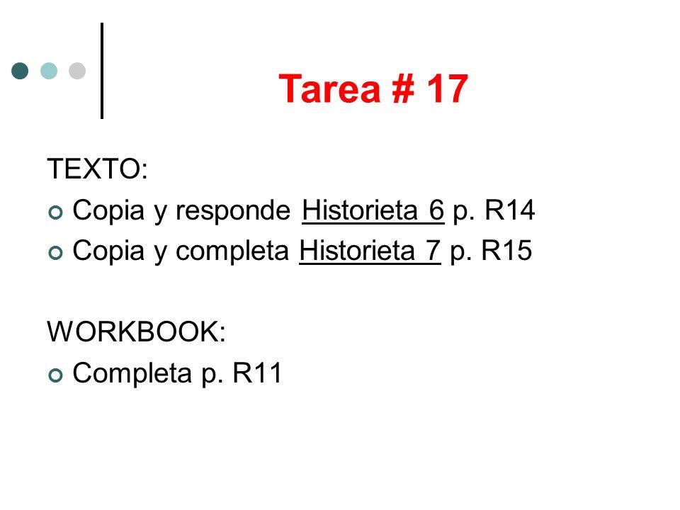 TEXTO: Copia y responde Historieta 6 p. R14 Copia y completa Historieta 7 p. R15 WORKBOOK: Completa p. R11 Tarea # 17