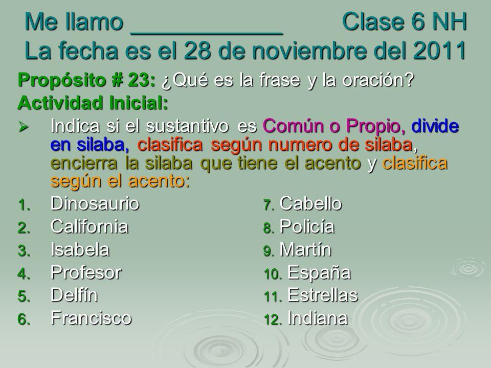 Me llamo ___________ Clase 6 NH La fecha es el 28 de noviembre del 2011 Propósito # 23: ¿Qué es la frase y la oración? Actividad Inicial: Indica si el