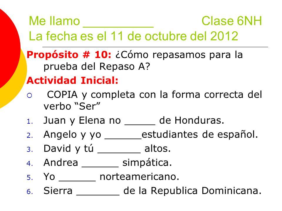 Me llamo __________ Clase 6NH La fecha es el 11 de octubre del 2012 Propósito # 10: ¿Cómo repasamos para la prueba del Repaso A? Actividad Inicial: CO