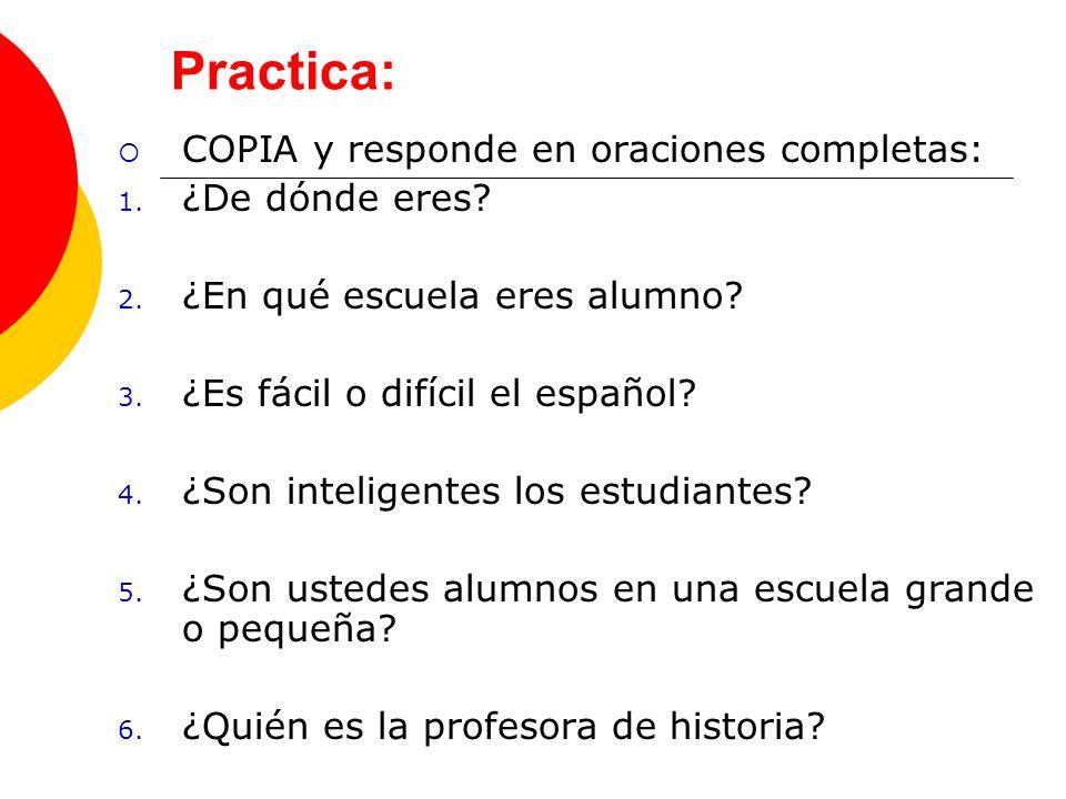 Practica: COPIA y responde en oraciones completas: 1. ¿De dónde eres? 2. ¿En qué escuela eres alumno? 3. ¿Es fácil o difícil el español? 4. ¿Son intel