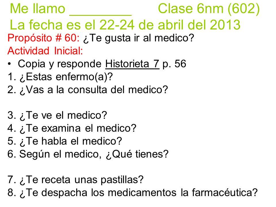 Me llamo ________ Clase 6nm (602) La fecha es el 22-24 de abril del 2013 Propósito # 60: ¿Te gusta ir al medico.