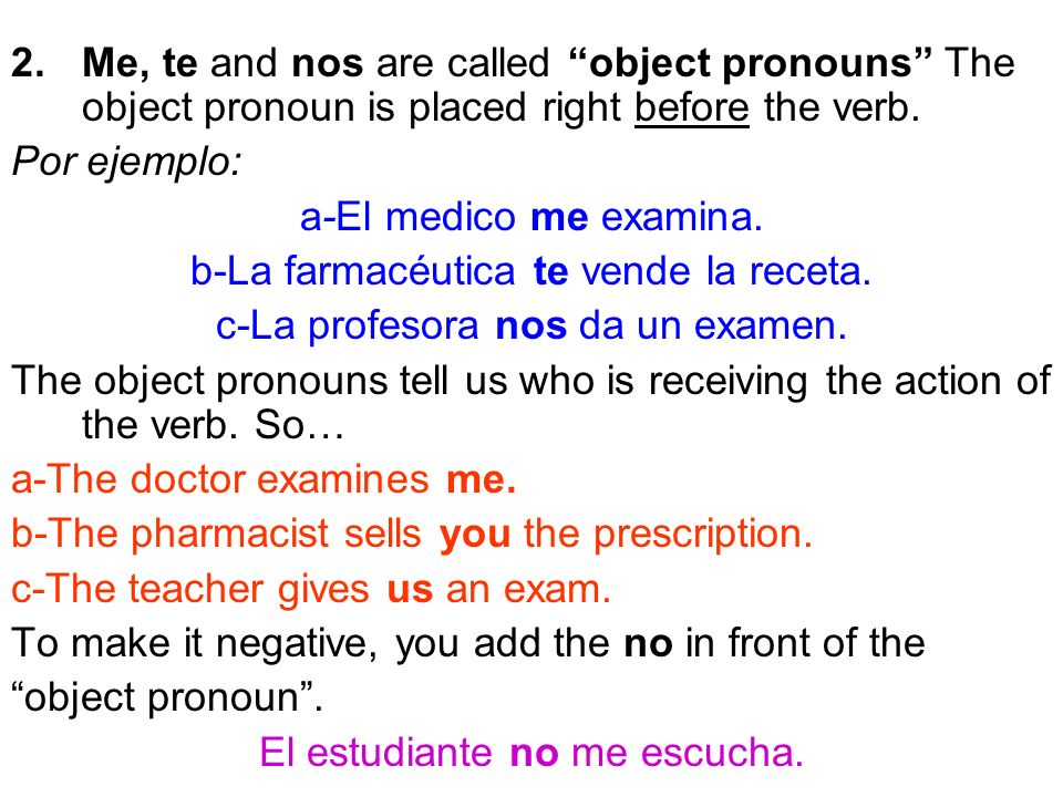 2.Me, te and nos are called object pronouns The object pronoun is placed right before the verb.