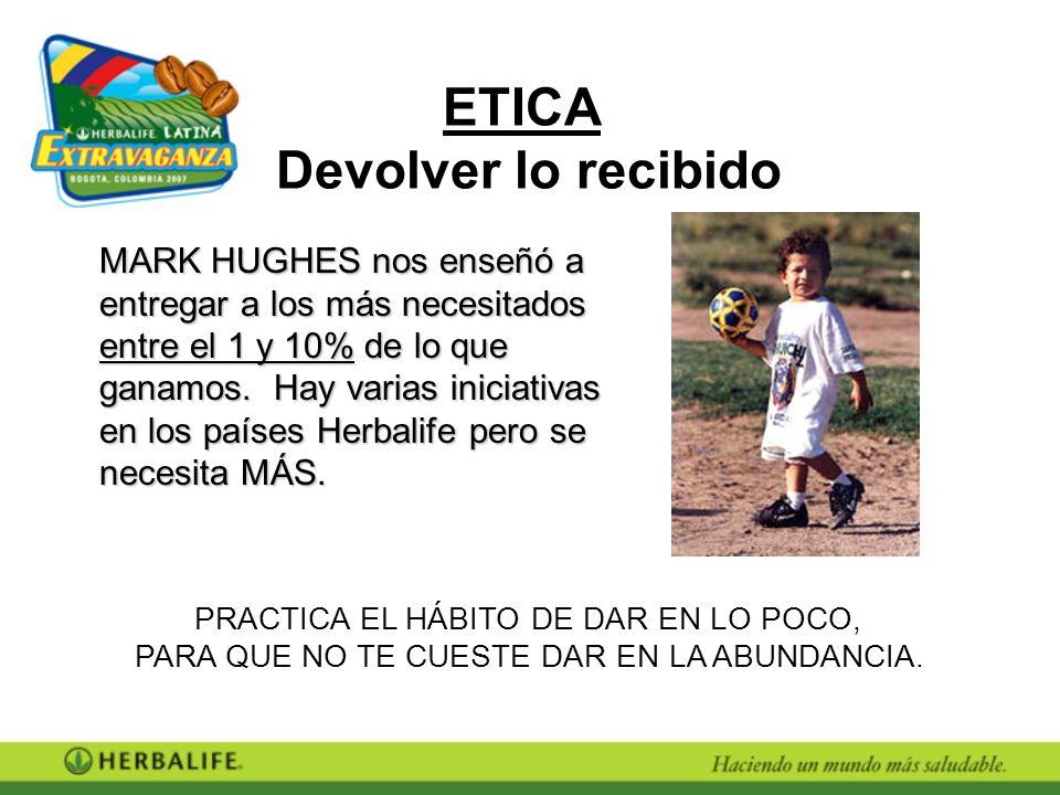 ETICA Devolver lo recibido MARK HUGHES nos enseñó a entregar a los más necesitados entre el 1 y 10% de lo que ganamos. Hay varias iniciativas en los p