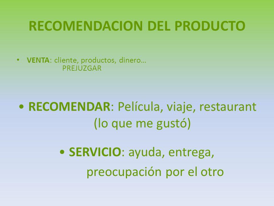 RECOMENDACION DEL PRODUCTO VENTA: cliente, productos, dinero… PREJUZGAR RECOMENDAR: Película, viaje, restaurant (lo que me gustó) SERVICIO: ayuda, entrega, preocupación por el otro