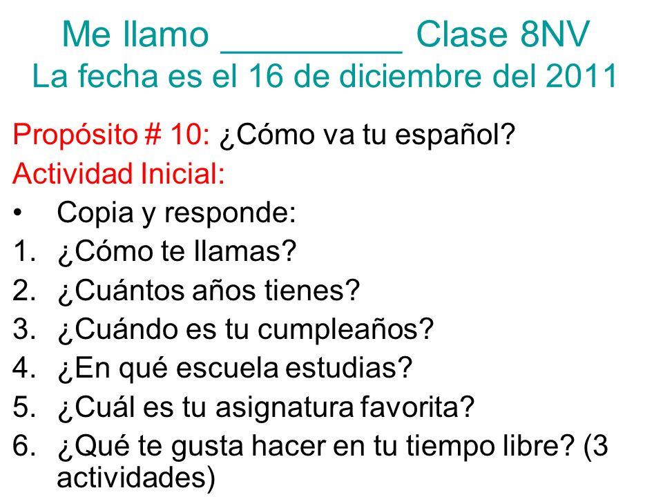 Me llamo _________ Clase 8NV La fecha es el 16 de diciembre del 2011 Propósito # 10: ¿Cómo va tu español? Actividad Inicial: Copia y responde: 1.¿Cómo