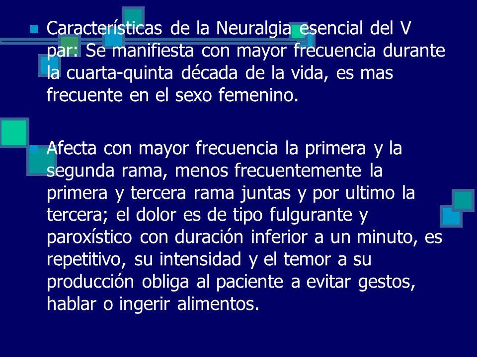 Características de la Neuralgia esencial del V par: Se manifiesta con mayor frecuencia durante la cuarta-quinta década de la vida, es mas frecuente en